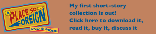 Click here for info on my first short story collection, A Place So Foriegn and Eight More